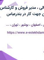 استخدام مدیر مالی، مدیر فروش و کارشناس فروش از 9 استان جهت کار در بندرعباس