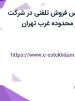 استخدام کارشناس فروش تلفنی در شرکت پخش پالیزان در محدوده غرب تهران