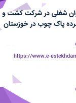 استخدام 21 عنوان شغلی در شرکت کشت و صنعت تخته فشرده پاک چوب در خوزستان