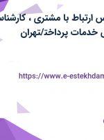 استخدام کارشناس ارتباط با مشتری،کارشناس فروش و بازاریابی خدمات پرداخت/تهران