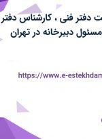استخدام سرپرست دفتر فنی، کارشناس دفتر فنی و کارشناس مسئول دبیرخانه در تهران