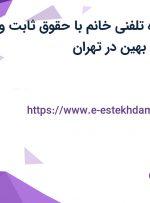 استخدام مشاوره تلفنی خانم با حقوق ثابت و مزایا در هلدینگ بهین در تهران