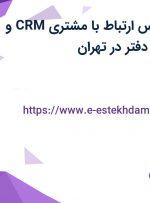 استخدام کارشناس ارتباط با مشتری CRM و منشی و مسئول دفتر در تهران