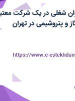 استخدام 10 عنوان شغلی در یک شرکت معتبر در حوزه نفت ،گاز و پتروشیمی در تهران