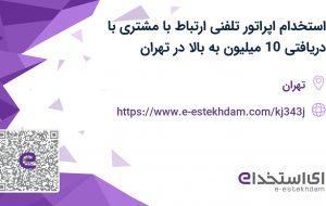 استخدام اپراتور تلفنی(ارتباط با مشتری)با دریافتی 10 میلیون به بالا در تهران