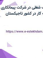 استخدام 6 ردیف شغلی در شرکت پیمانکاری بین المللی جهت کار در کشور تاجیکستان