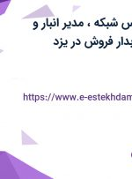 استخدام کارشناس شبکه، مدیر انبار و لجستیک، حسابدار فروش در یزد