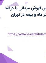 استخدام کارشناس فروش میدانی با درآمد بالای 8 میلیون در ماه و بیمه در تهران