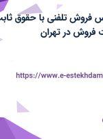 استخدام کارشناس فروش تلفنی با حقوق ثابت، بیمه و پورسانت فروش در تهران