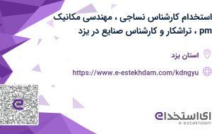 استخدام کارشناس نساجی، مهندسی مکانیک (pm)، تراشکار و کارشناس صنایع در یزد